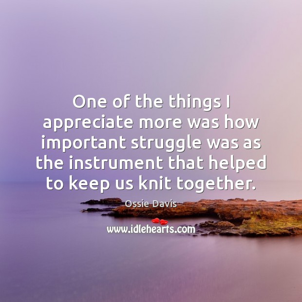 One of the things I appreciate more was how important struggle was Appreciate Quotes Image