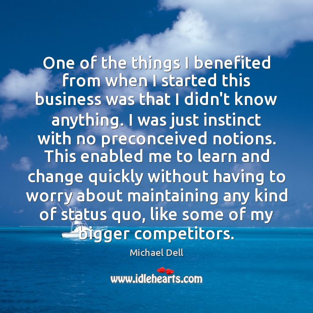 One of the things I benefited from when I started this business Michael Dell Picture Quote