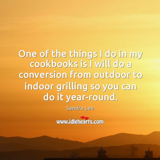 One of the things I do in my cookbooks is I will do a conversion from outdoor to indoor grilling so you can do it year-round. Sandra Lee Picture Quote