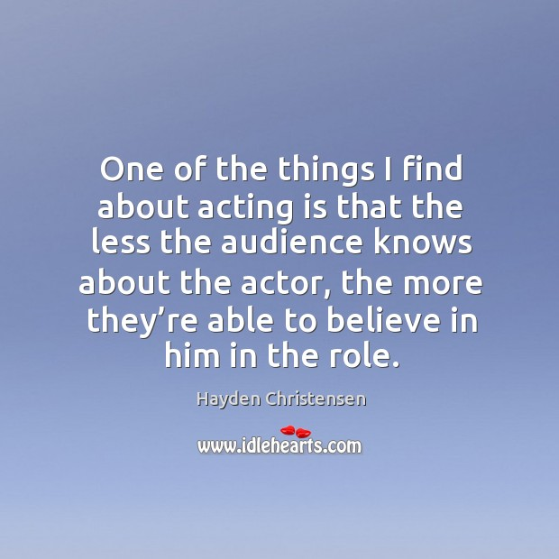 One of the things I find about acting is that the less the audience knows about the actor Believe in Him Quotes Image