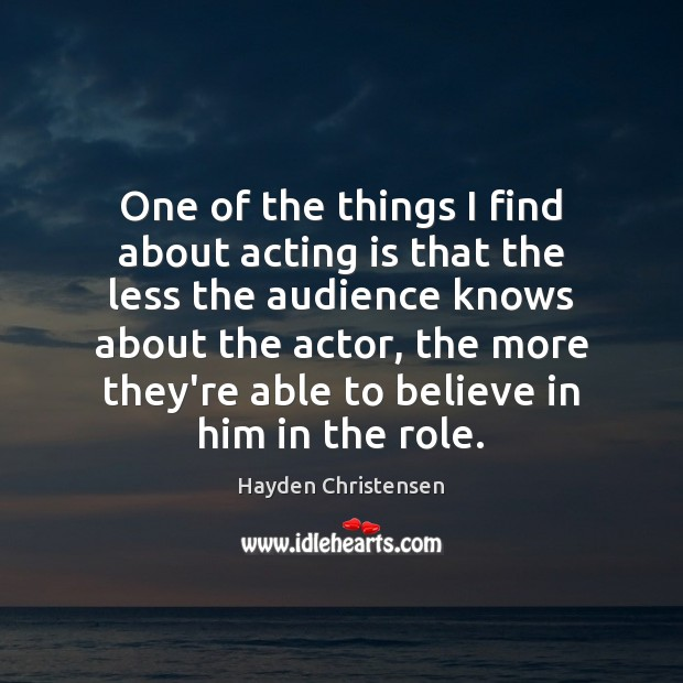 One of the things I find about acting is that the less Hayden Christensen Picture Quote