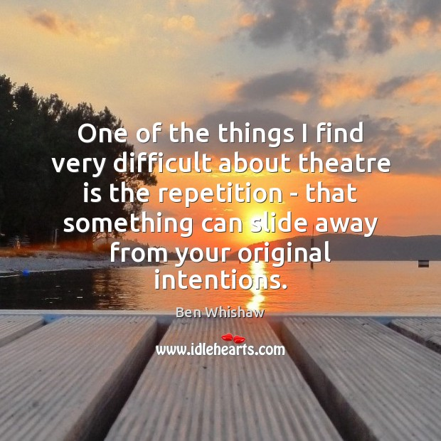 Image, One of the things I find very difficult about theatre is the