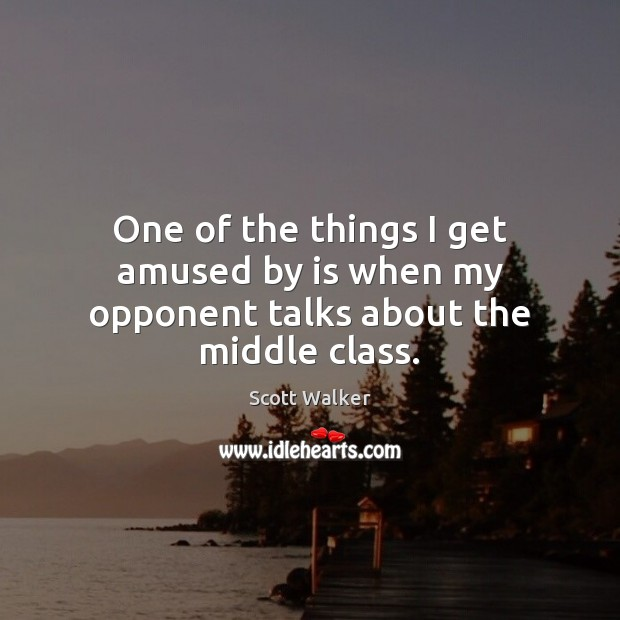 Image, One of the things I get amused by is when my opponent talks about the middle class.