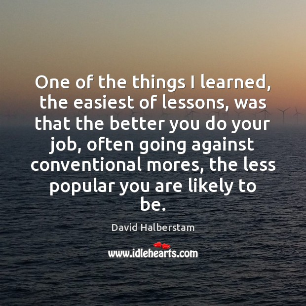 One of the things I learned, the easiest of lessons, was that David Halberstam Picture Quote