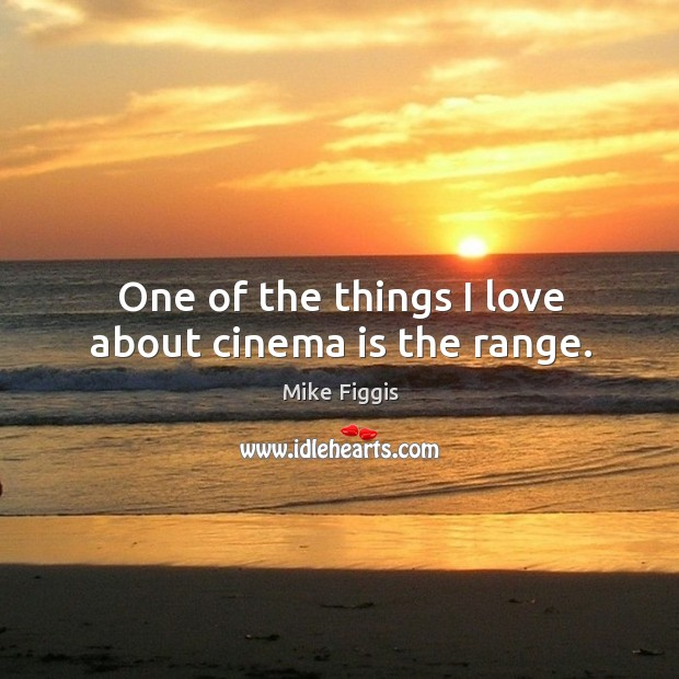 One of the things I love about cinema is the range. Mike Figgis Picture Quote