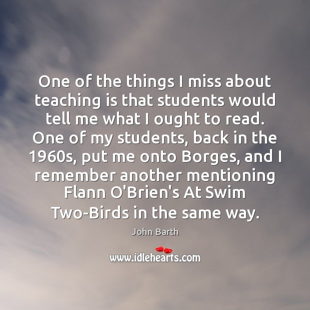 One of the things I miss about teaching is that students would John Barth Picture Quote