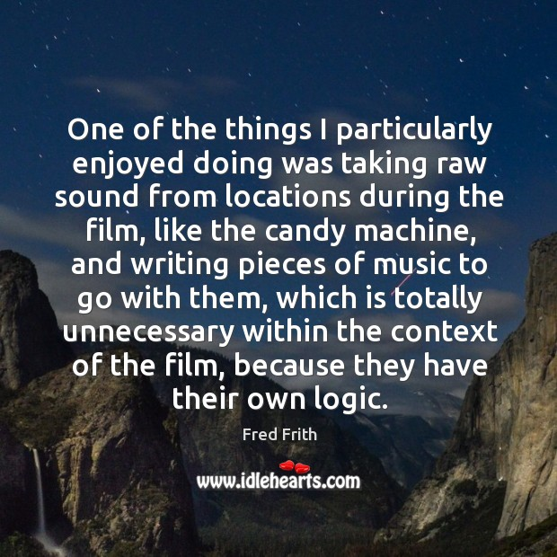 One of the things I particularly enjoyed doing was taking raw sound from locations during the film Fred Frith Picture Quote
