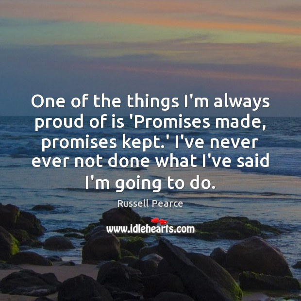One of the things I'm always proud of is 'Promises made, promises Russell Pearce Picture Quote