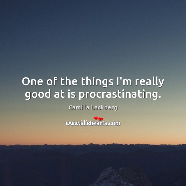 One of the things I'm really good at is procrastinating. Image