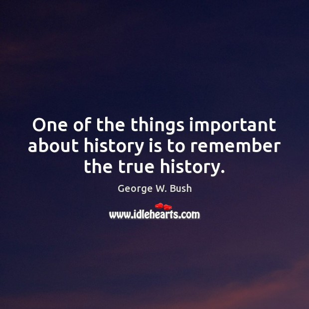 One of the things important about history is to remember the true history. Image