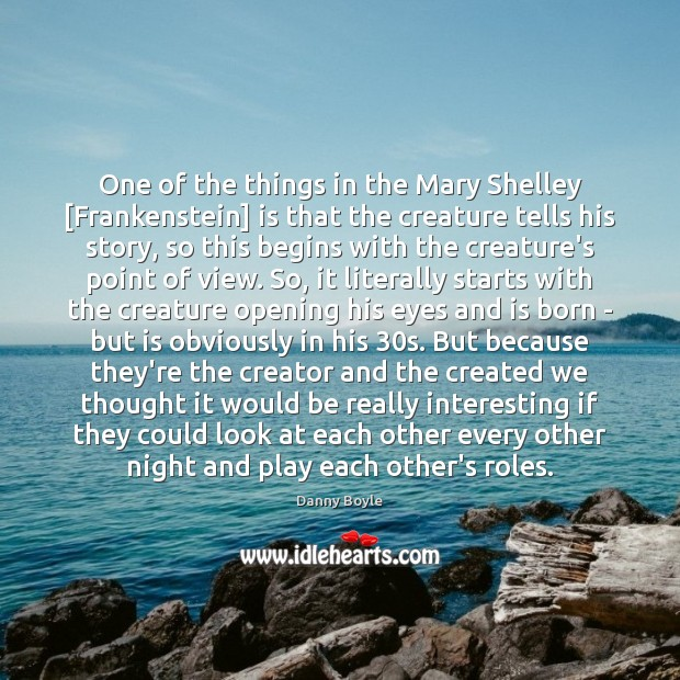 One of the things in the Mary Shelley [Frankenstein] is that the Image