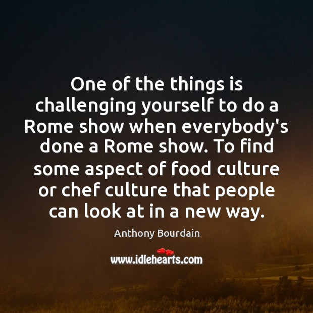 One of the things is challenging yourself to do a Rome show Image