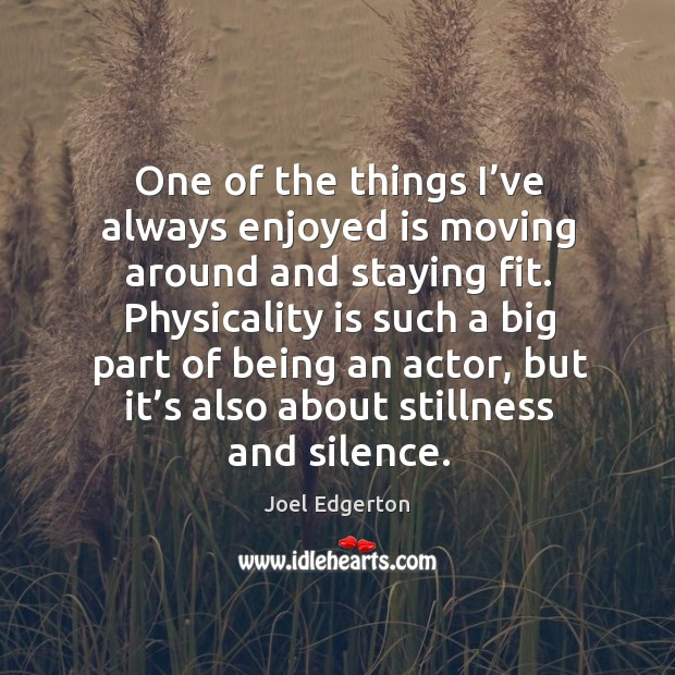 One of the things I've always enjoyed is moving around and staying fit. Joel Edgerton Picture Quote