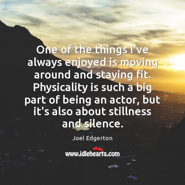 One of the things I've always enjoyed is moving around and staying Joel Edgerton Picture Quote