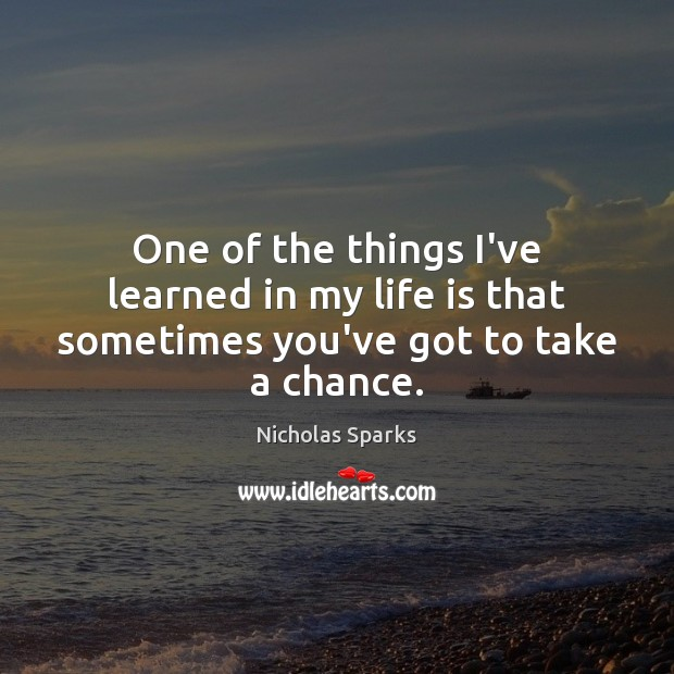 One of the things I've learned in my life is that sometimes you've got to take a chance. Image