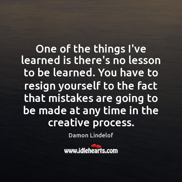 One of the things I've learned is there's no lesson to be Image