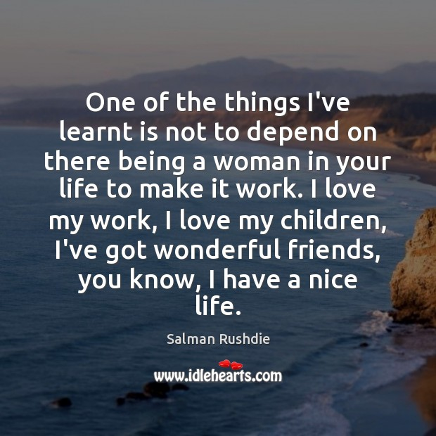 One of the things I've learnt is not to depend on there Salman Rushdie Picture Quote