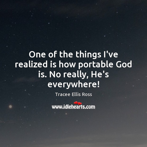 One of the things I've realized is how portable God is. No really, He's everywhere! Image