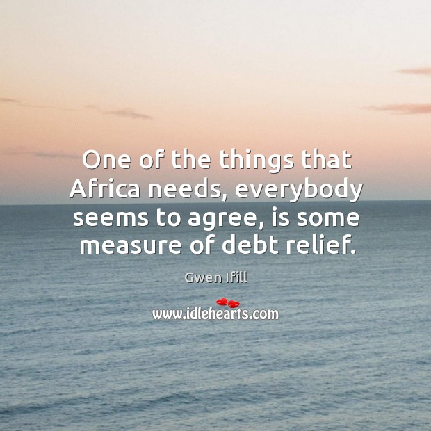 One of the things that africa needs, everybody seems to agree, is some measure of debt relief. Image