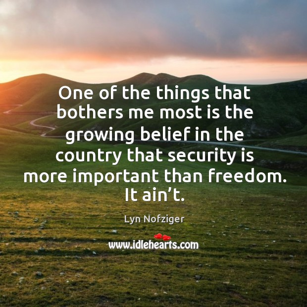 One of the things that bothers me most is the growing belief in the country that security is more important than freedom. It ain't. Image