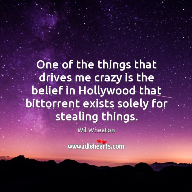 One of the things that drives me crazy is the belief in hollywood that bittorrent exists solely for stealing things. Wil Wheaton Picture Quote