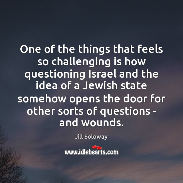 One of the things that feels so challenging is how questioning Israel Jill Soloway Picture Quote