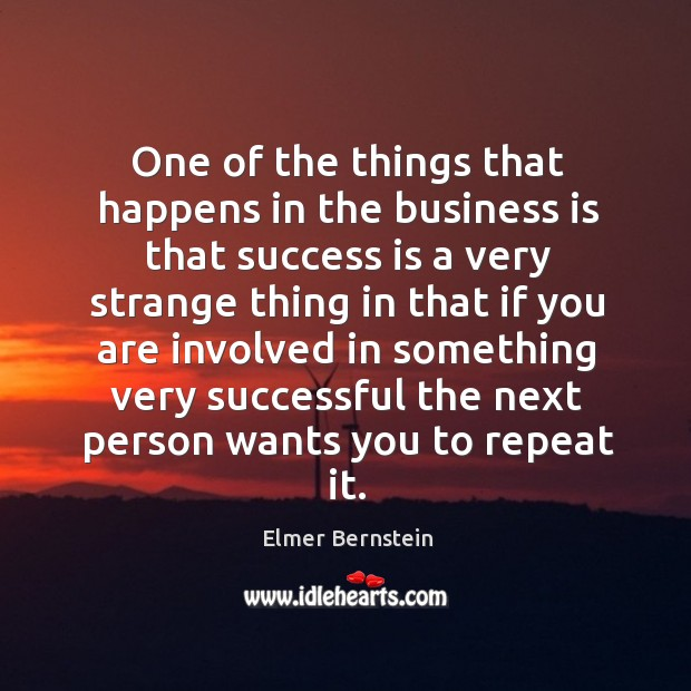 One of the things that happens in the business is that success is a very strange thing Image
