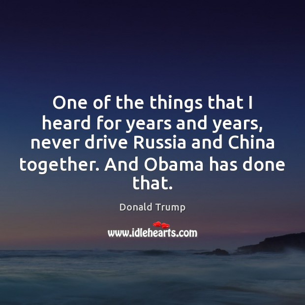 One of the things that I heard for years and years, never Donald Trump Picture Quote