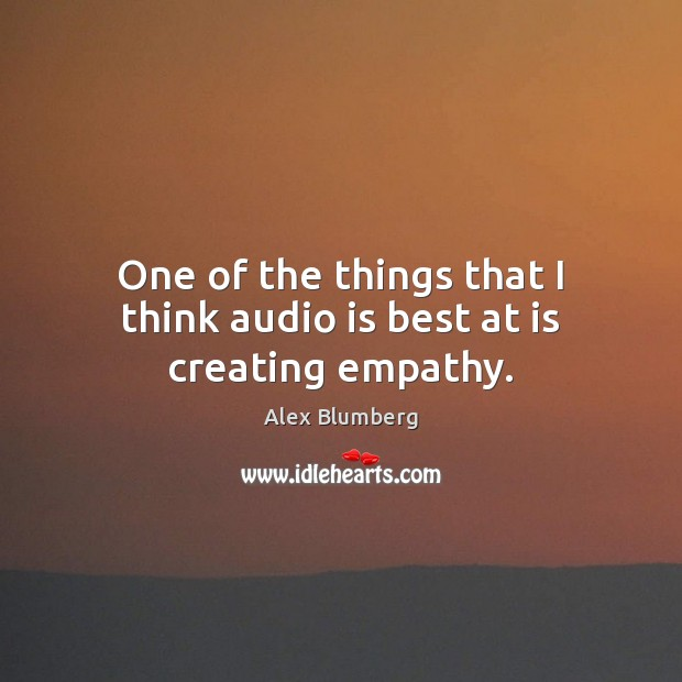 One of the things that I think audio is best at is creating empathy. Image