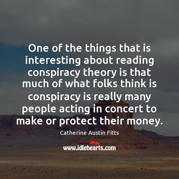 One of the things that is interesting about reading conspiracy theory is Catherine Austin Fitts Picture Quote