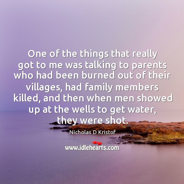 One of the things that really got to me was talking to parents who had been burned Nicholas D Kristof Picture Quote