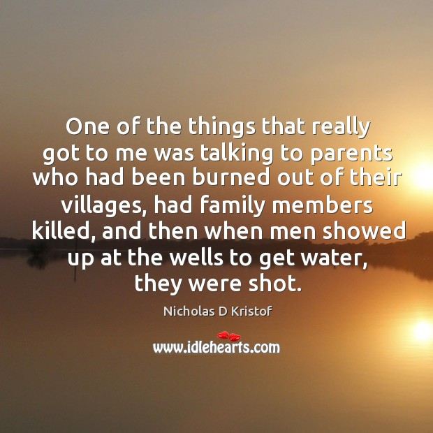 One of the things that really got to me was talking to parents who had been burned out of their villages Image