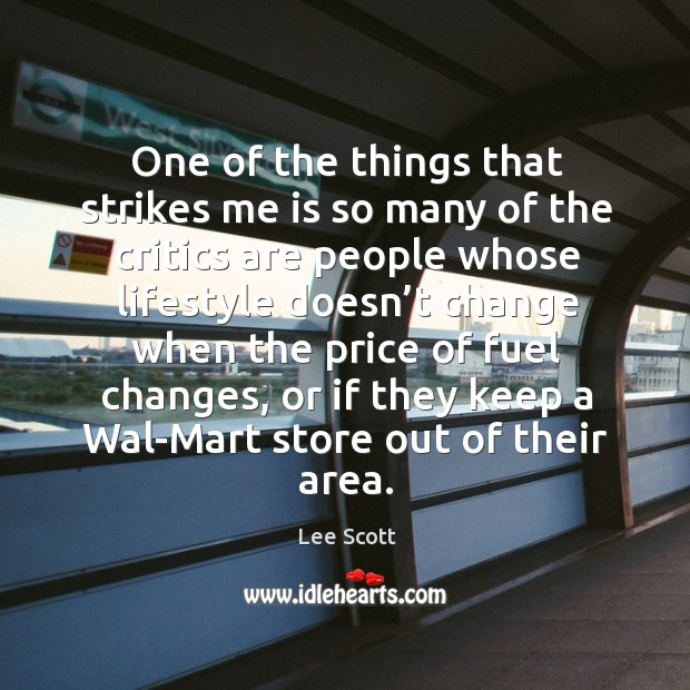 One of the things that strikes me is so many of the critics are people whose lifestyle doesn't Lee Scott Picture Quote