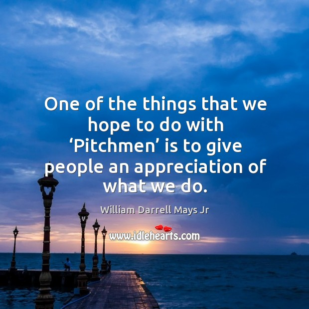 One of the things that we hope to do with 'pitchmen' is to give people an appreciation of what we do. Image