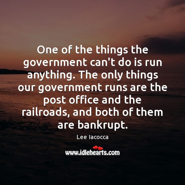 One of the things the government can't do is run anything. The Lee Iacocca Picture Quote