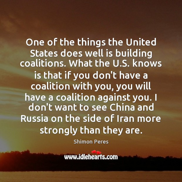 One of the things the United States does well is building coalitions. Shimon Peres Picture Quote