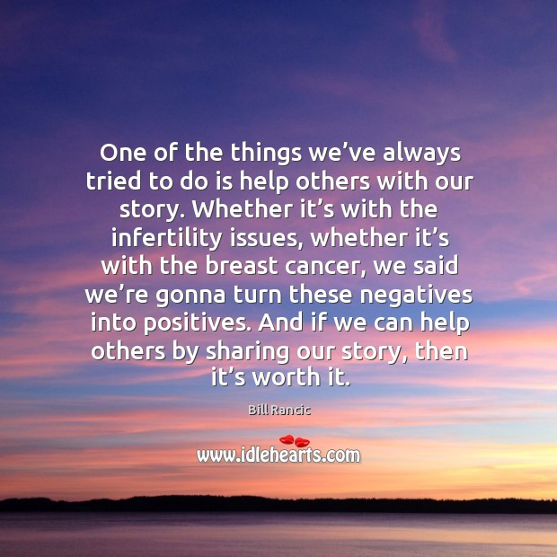 One of the things we've always tried to do is help others with our story. Bill Rancic Picture Quote