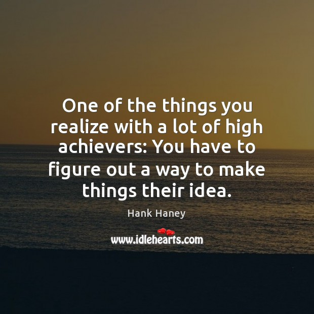 One of the things you realize with a lot of high achievers: Image