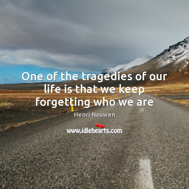 One of the tragedies of our life is that we keep forgetting who we are Henri Nouwen Picture Quote