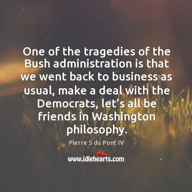 One of the tragedies of the bush administration is that we went back to business as usual Pierre S du Pont IV Picture Quote