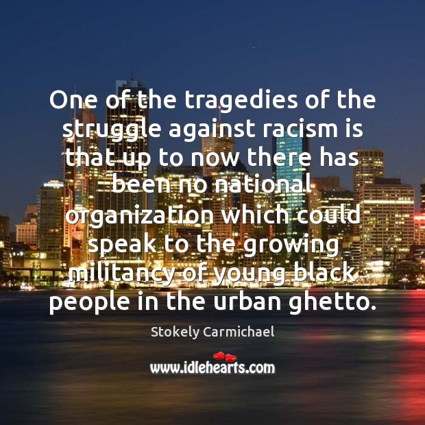 One of the tragedies of the struggle against racism is that up Stokely Carmichael Picture Quote