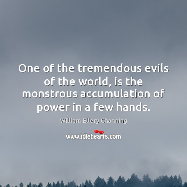 One of the tremendous evils of the world, is the monstrous accumulation William Ellery Channing Picture Quote
