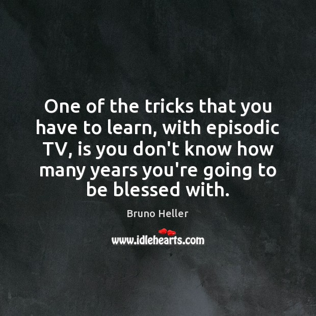 One of the tricks that you have to learn, with episodic TV, Image