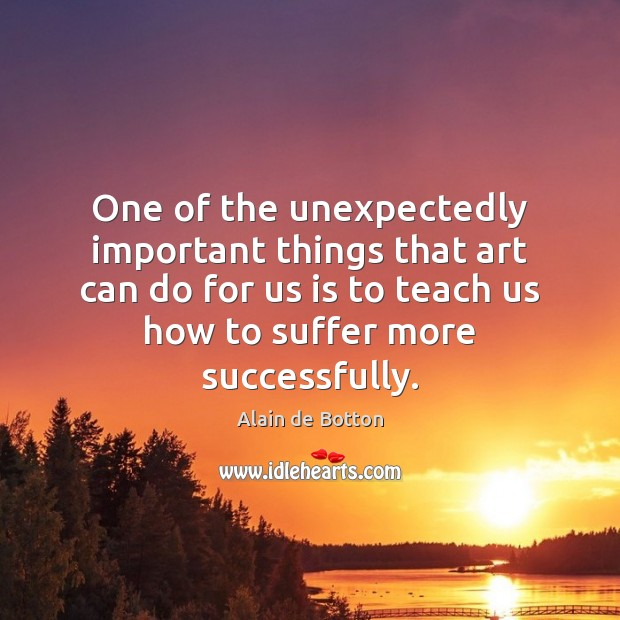 One of the unexpectedly important things that art can do for us Alain de Botton Picture Quote