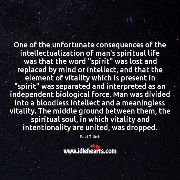 One of the unfortunate consequences of the intellectualization of man's spiritual life Paul Tillich Picture Quote