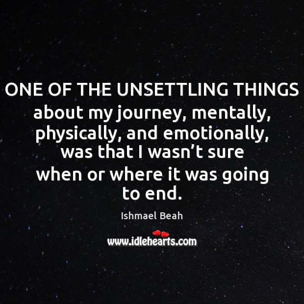ONE OF THE UNSETTLING THINGS about my journey, mentally, physically, and emotionally, Ishmael Beah Picture Quote