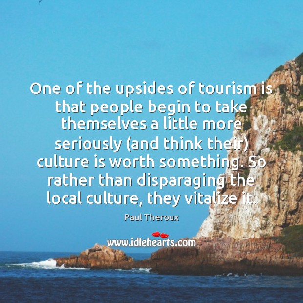One of the upsides of tourism is that people begin to take Paul Theroux Picture Quote