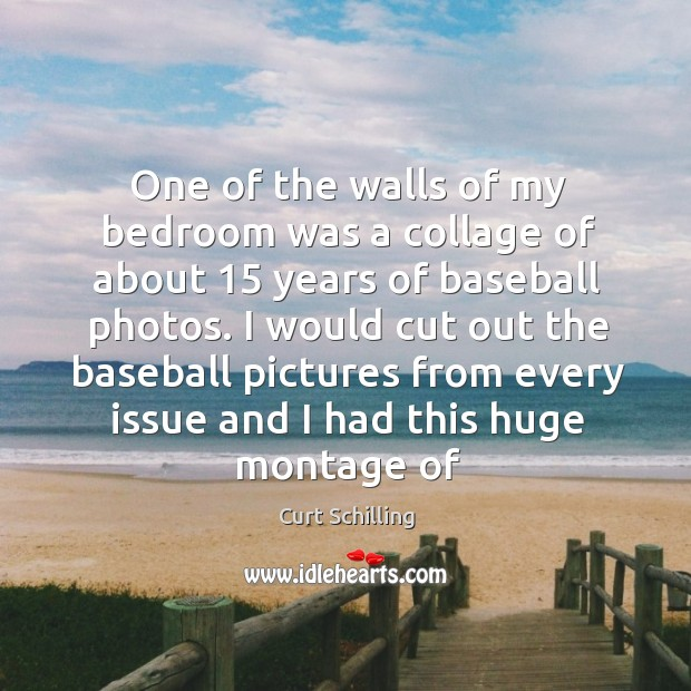 One of the walls of my bedroom was a collage of about 15 years of baseball photos. Curt Schilling Picture Quote