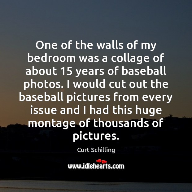 One of the walls of my bedroom was a collage of about 15 Curt Schilling Picture Quote
