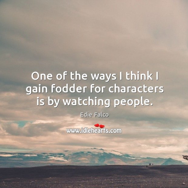 One of the ways I think I gain fodder for characters is by watching people. Image